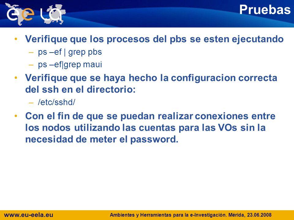 www.eu-eela.eu Pruebas Verifique que los procesos del pbs se esten ejecutando –ps –ef | grep pbs –ps –ef|grep maui Verifique que se haya hecho la configuracion correcta del ssh en el directorio: –/etc/sshd/ Con el fin de que se puedan realizar conexiones entre los nodos utilizando las cuentas para las VOs sin la necesidad de meter el password.