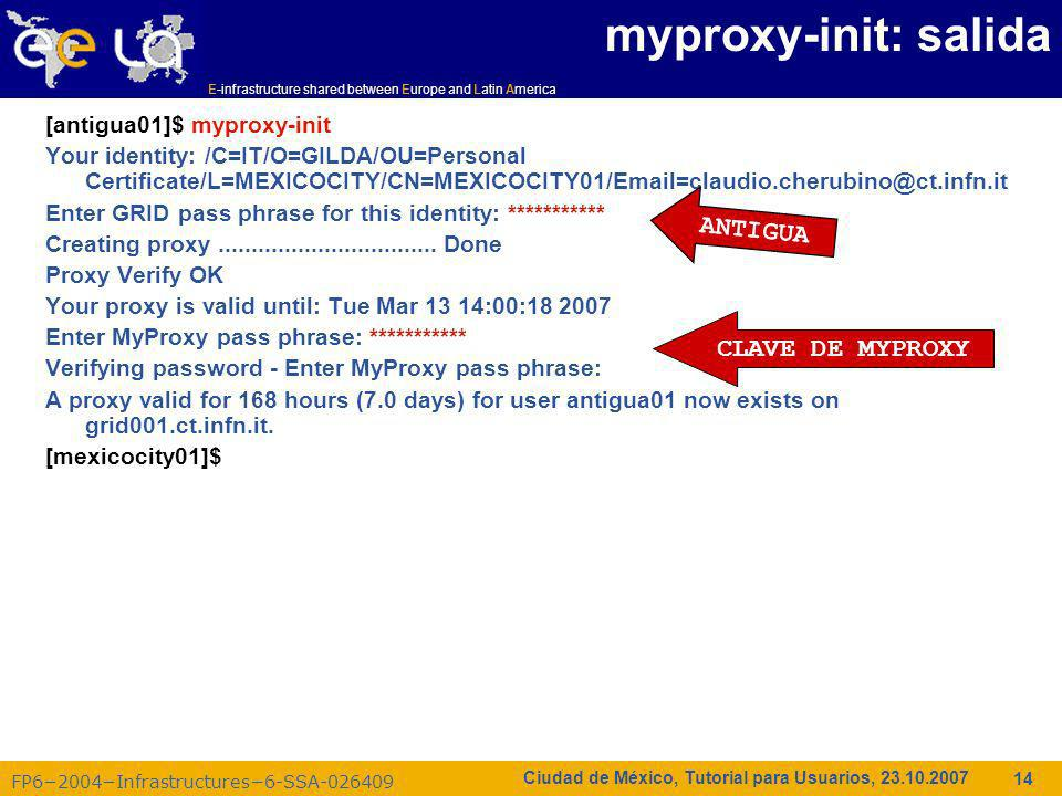 E-infrastructure shared between Europe and Latin America FP62004Infrastructures6-SSA-026409 14 Ciudad de México, Tutorial para Usuarios, 23.10.2007 myproxy-init: salida [antigua01]$ myproxy-init Your identity: /C=IT/O=GILDA/OU=Personal Certificate/L=MEXICOCITY/CN=MEXICOCITY01/Email=claudio.cherubino@ct.infn.it Enter GRID pass phrase for this identity: *********** Creating proxy.................................