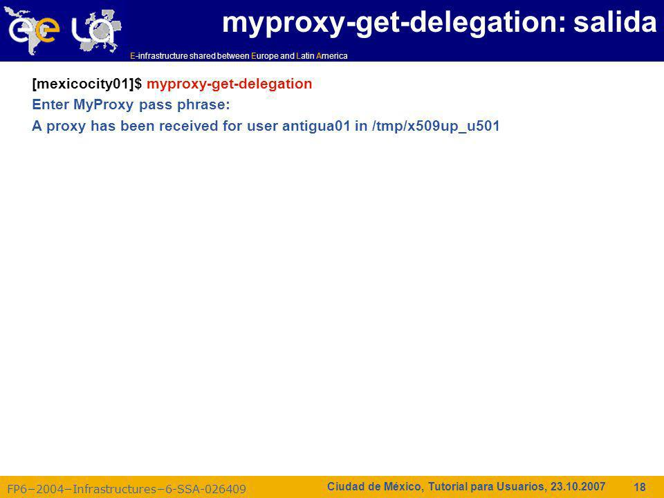E-infrastructure shared between Europe and Latin America FP62004Infrastructures6-SSA-026409 18 Ciudad de México, Tutorial para Usuarios, 23.10.2007 myproxy-get-delegation: salida [mexicocity01]$ myproxy-get-delegation Enter MyProxy pass phrase: A proxy has been received for user antigua01 in /tmp/x509up_u501