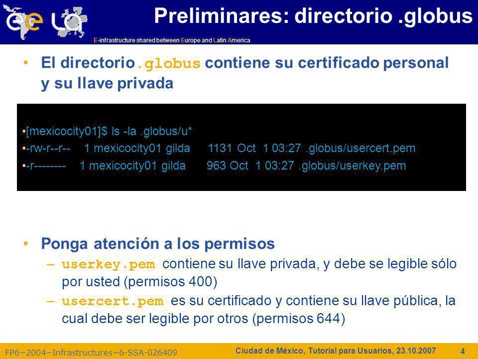 E-infrastructure shared between Europe and Latin America FP62004Infrastructures6-SSA-026409 5 Ciudad de México, Tutorial para Usuarios, 23.10.2007 voms-proxy-init: crear credenciales Principales opciones voms-proxy-init --voms -help, -usage Despliega la ayuda -version Despliega la versión -debug Habilita salida de depuración adicional -quiet, -q Modo silencioso, salida mínima -verify Verifica el certificado para hacer el proxy -pwstdin Permite que la palabra clave sea leída de stdin -limited Crea un proxy limitado -valid El Proxy es válido para h horas y m minutos (por omisión 12:00) -hours H El Proxy es válido por H horas (por omisión:12) -bits Número debits en la llave {512 1024 2048 4096} -cert Ubicación no estándar del certificado de usuario -key Ubicación no estándar de la llave del usuario -certdir Ubicación no estándar del directorio de certificados de confianza -out Ubicación no estándar del nuevo certificado proxy -voms > Especifica el servidor voms : command es opcional.