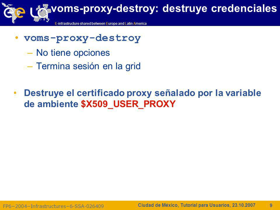 E-infrastructure shared between Europe and Latin America FP62004Infrastructures6-SSA-026409 10 Ciudad de México, Tutorial para Usuarios, 23.10.2007 [mexicocity01]$ echo $X509_USER_PROXY /tmp/x509up_u501 [mexicocity01]$ voms-proxy-destroy [mexicocity01]$ [mexicocity01]$ voms-proxy-info --all Couldn t find a valid proxy.