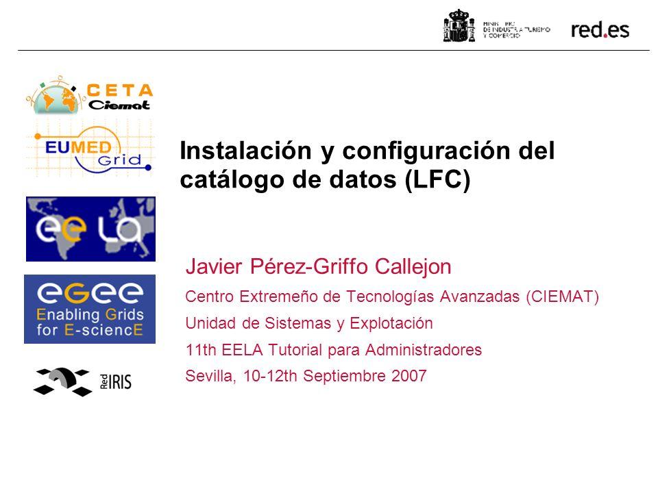 Instalación y configuración del catálogo de datos (LFC) Javier Pérez-Griffo Callejon Centro Extremeño de Tecnologías Avanzadas (CIEMAT) Unidad de Sistemas y Explotación 11th EELA Tutorial para Administradores Sevilla, 10-12th Septiembre 2007