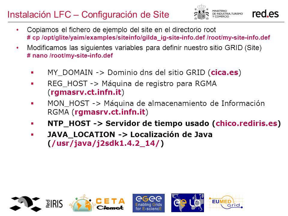 Instalación LFC – Configuración de Site Copiamos el fichero de ejemplo del site en el directorio root # cp /opt/glite/yaim/examples/siteinfo/gilda_ig-site-info.def /root/my-site-info.def Modificamos las siguientes variables para definir nuestro sitio GRID (Site) # nano /root/my-site-info.def MY_DOMAIN -> Dominio dns del sitio GRID (cica.es) REG_HOST -> Máquina de registro para RGMA (rgmasrv.ct.infn.it) MON_HOST -> Máquina de almacenamiento de Información RGMA (rgmasrv.ct.infn.it) NTP_HOST -> Servidor de tiempo usado (chico.rediris.es) JAVA_LOCATION -> Localización de Java (/usr/java/j2sdk1.4.2_14/)