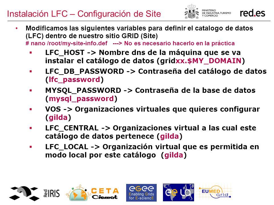 Instalación LFC – Configuración de Site Modificamos las siguientes variables para definir el catalogo de datos (LFC) dentro de nuestro sitio GRID (Site) # nano /root/my-site-info.def ---> No es necesario hacerlo en la práctica LFC_HOST -> Nombre dns de la máquina que se va instalar el catálogo de datos (gridxx.$MY_DOMAIN) LFC_DB_PASSWORD -> Contraseña del catálogo de datos (lfc_password) MYSQL_PASSWORD -> Contraseña de la base de datos (mysql_password) VOS -> Organizaciones virtuales que quieres configurar (gilda) LFC_CENTRAL -> Organizaciones virtual a las cual este catálogo de datos pertenece (gilda) LFC_LOCAL -> Organización virtual que es permitida en modo local por este catálogo (gilda)