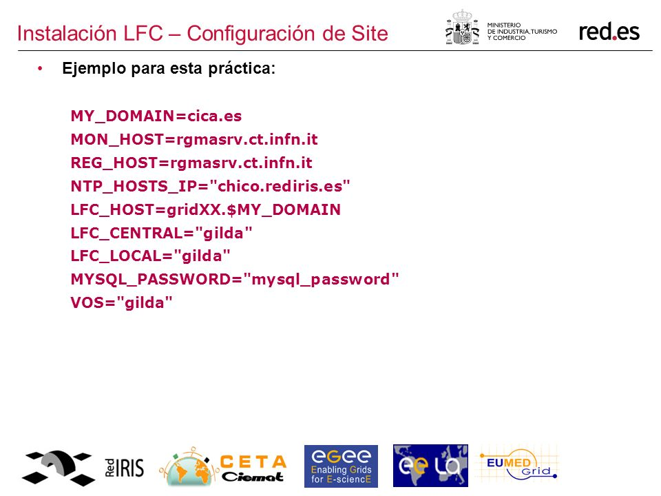 Instalación LFC – Configuración de Site Ejemplo para esta práctica: MY_DOMAIN=cica.es MON_HOST=rgmasrv.ct.infn.it REG_HOST=rgmasrv.ct.infn.it NTP_HOSTS_IP= chico.rediris.es LFC_HOST=gridXX.$MY_DOMAIN LFC_CENTRAL= gilda LFC_LOCAL= gilda MYSQL_PASSWORD= mysql_password VOS= gilda