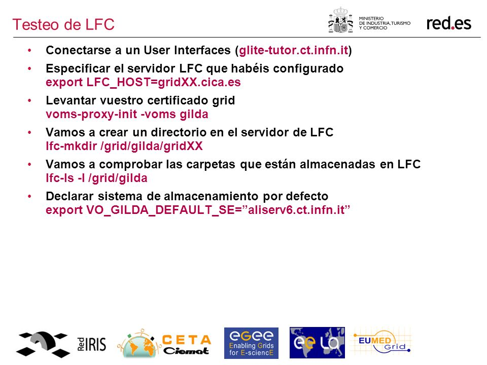 Testeo de LFC Conectarse a un User Interfaces (glite-tutor.ct.infn.it) Especificar el servidor LFC que habéis configurado export LFC_HOST=gridXX.cica.