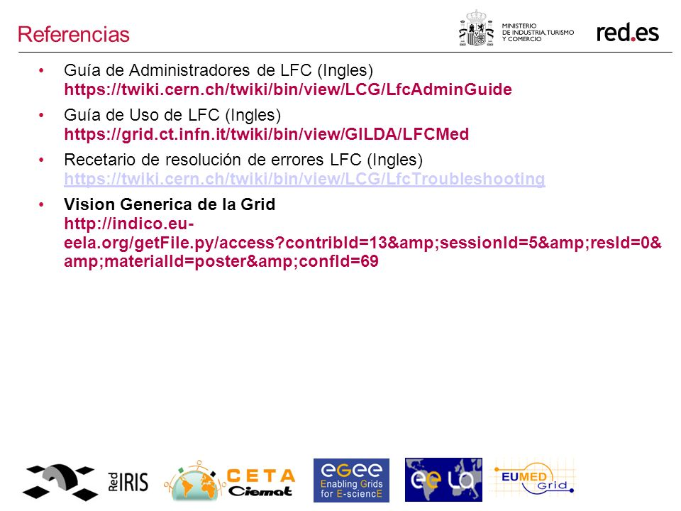 Referencias Guía de Administradores de LFC (Ingles) https://twiki.cern.ch/twiki/bin/view/LCG/LfcAdminGuide Guía de Uso de LFC (Ingles) https://grid.ct.infn.it/twiki/bin/view/GILDA/LFCMed Recetario de resolución de errores LFC (Ingles) https://twiki.cern.ch/twiki/bin/view/LCG/LfcTroubleshooting https://twiki.cern.ch/twiki/bin/view/LCG/LfcTroubleshooting Vision Generica de la Grid http://indico.eu- eela.org/getFile.py/access contribId=13&sessionId=5&resId=0& amp;materialId=poster&confId=69