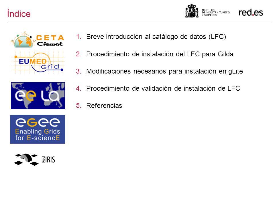 Índice 1.Breve introducción al catálogo de datos (LFC) 2.Procedimiento de instalación del LFC para Gilda 3.Modificaciones necesarios para instalación en gLite 4.Procedimiento de validación de instalación de LFC 5.Referencias