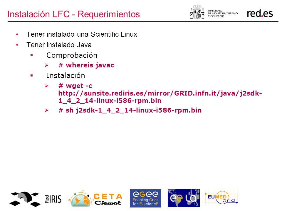 Instalación LFC - Requerimientos Tener instalado una Scientific Linux Tener instalado Java Comprobación # whereis javac Instalación # wget -c http://sunsite.rediris.es/mirror/GRID.infn.it/java/j2sdk- 1_4_2_14-linux-i586-rpm.bin # sh j2sdk-1_4_2_14-linux-i586-rpm.bin