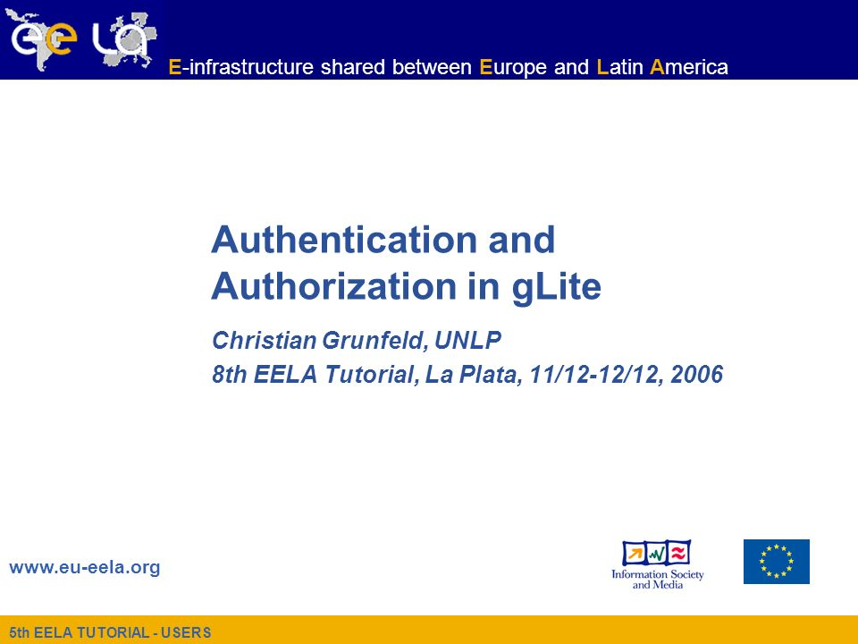 5th EELA TUTORIAL - USERS www.eu-eela.org E-infrastructure shared between Europe and Latin America Authentication and Authorization in gLite Christian