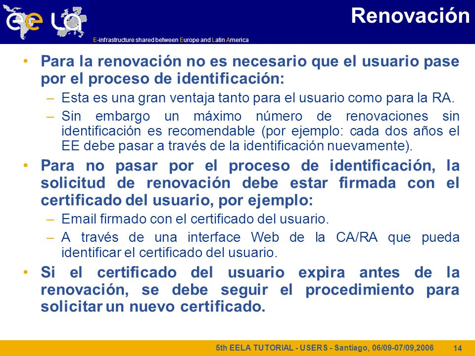 E-infrastructure shared between Europe and Latin America 5th EELA TUTORIAL - USERS - Santiago, 06/09-07/09,2006 14 Renovación Para la renovación no es