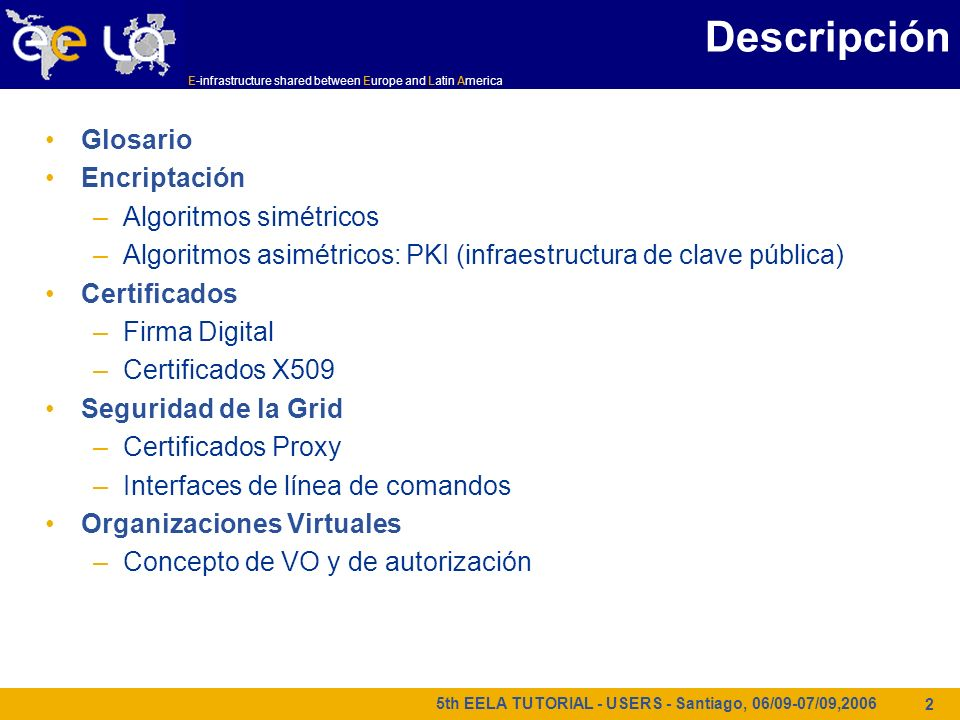E-infrastructure shared between Europe and Latin America 5th EELA TUTORIAL - USERS - Santiago, 06/09-07/09,2006 2 Descripción Glosario Encriptación –A