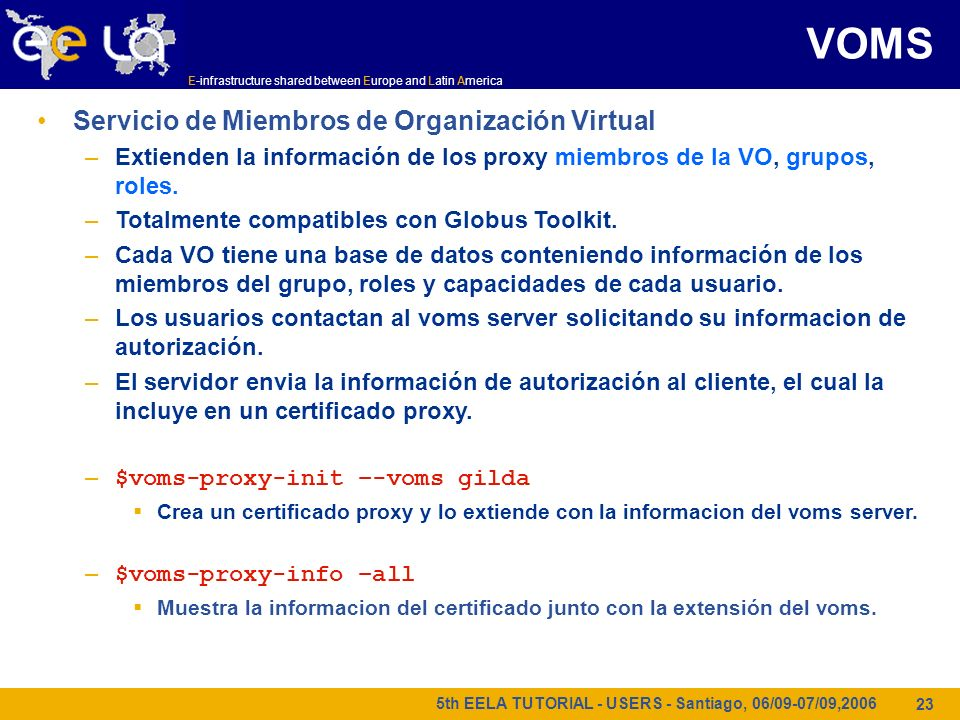 E-infrastructure shared between Europe and Latin America 5th EELA TUTORIAL - USERS - Santiago, 06/09-07/09,2006 23 Servicio de Miembros de Organización Virtual –Extienden la información de los proxy miembros de la VO, grupos, roles.