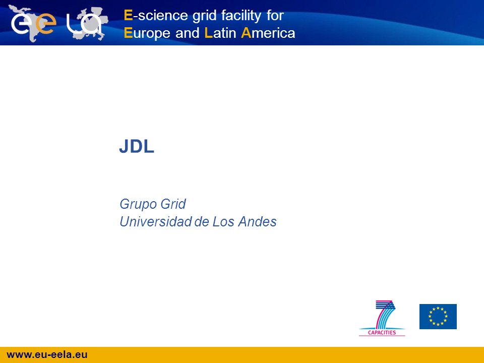 www.eu-eela.eu E-science grid facility for Europe and Latin America Grupo Grid Universidad de Los Andes JDL