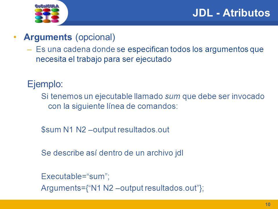 10 JDL - Atributos Arguments (opcional) –Es una cadena donde se especifican todos los argumentos que necesita el trabajo para ser ejecutado Ejemplo: Si tenemos un ejecutable llamado sum que debe ser invocado con la siguiente línea de comandos: $sum N1 N2 –output resultados.out Se describe así dentro de un archivo jdl Executable=sum; Arguments={N1 N2 –output resultados.out};