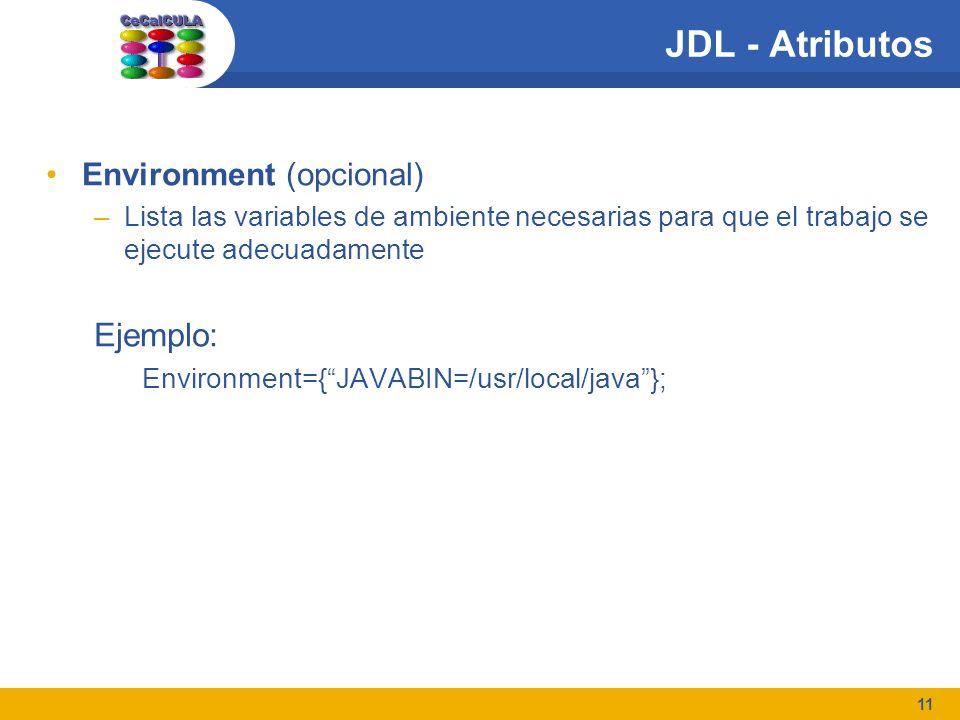 11 JDL - Atributos Environment (opcional) –Lista las variables de ambiente necesarias para que el trabajo se ejecute adecuadamente Ejemplo: Environment={JAVABIN=/usr/local/java};