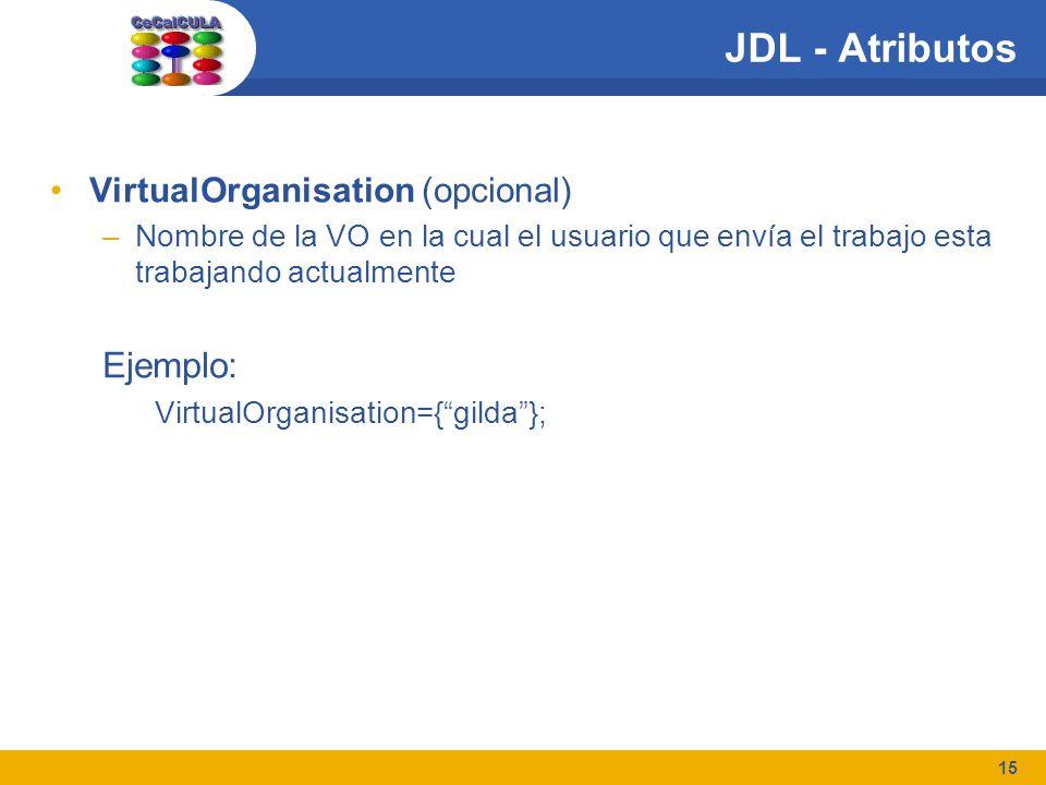 15 JDL - Atributos VirtualOrganisation (opcional) –Nombre de la VO en la cual el usuario que envía el trabajo esta trabajando actualmente Ejemplo: VirtualOrganisation={gilda};