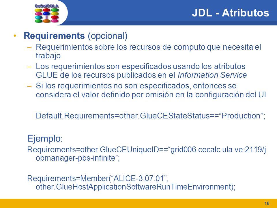 16 JDL - Atributos Requirements (opcional) –Requerimientos sobre los recursos de computo que necesita el trabajo –Los requerimientos son especificados usando los atributos GLUE de los recursos publicados en el Information Service –Si los requerimientos no son especificados, entonces se considera el valor definido por omisión en la configuración del UI Default.Requirements=other.GlueCEStateStatus==Production; Ejemplo: Requirements=other.GlueCEUniqueID==grid006.cecalc.ula.ve:2119/j obmanager-pbs-infinite; Requirements=Member(ALICE-3.07.01, other.GlueHostApplicationSoftwareRunTimeEnvironment);