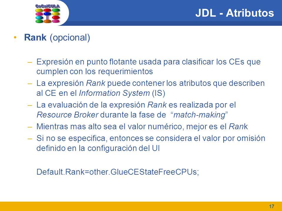 17 JDL - Atributos Rank (opcional) –Expresión en punto flotante usada para clasificar los CEs que cumplen con los requerimientos –La expresión Rank puede contener los atributos que describen al CE en el Information System (IS) –La evaluación de la expresión Rank es realizada por el Resource Broker durante la fase de match-making –Mientras mas alto sea el valor numérico, mejor es el Rank –Si no se especifica, entonces se considera el valor por omisión definido en la configuración del UI Default.Rank=other.GlueCEStateFreeCPUs;
