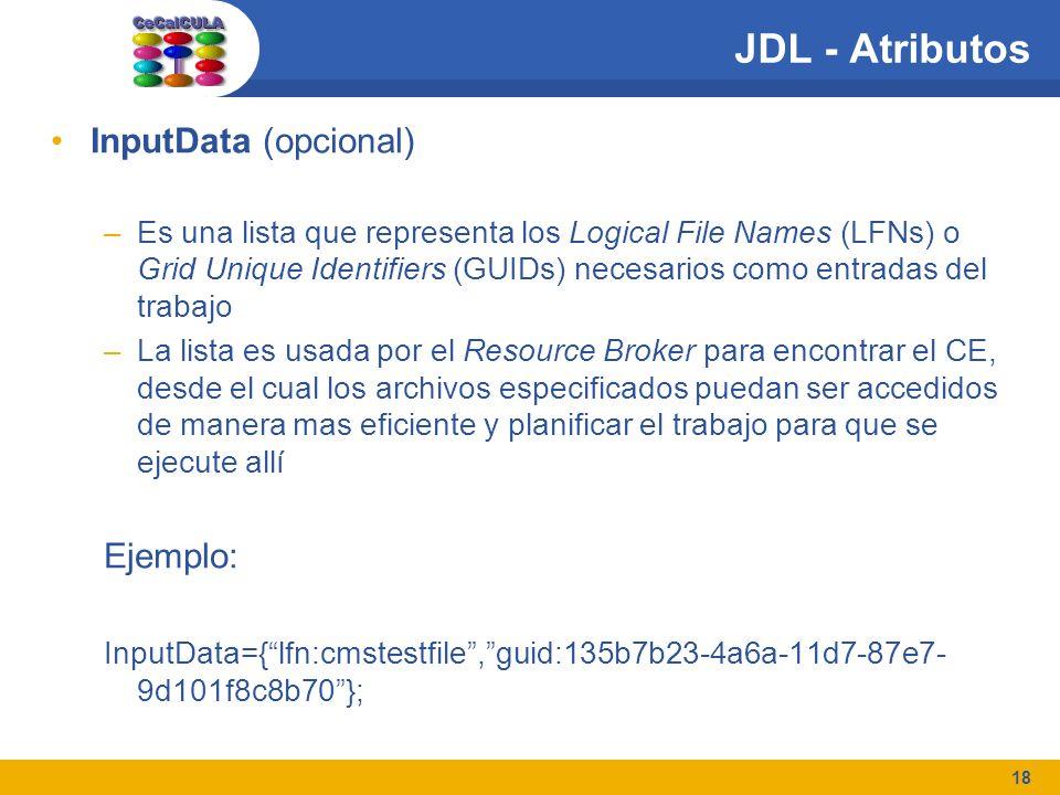 18 JDL - Atributos InputData (opcional) –Es una lista que representa los Logical File Names (LFNs) o Grid Unique Identifiers (GUIDs) necesarios como entradas del trabajo –La lista es usada por el Resource Broker para encontrar el CE, desde el cual los archivos especificados puedan ser accedidos de manera mas eficiente y planificar el trabajo para que se ejecute allí Ejemplo: InputData={lfn:cmstestfile,guid:135b7b23-4a6a-11d7-87e7- 9d101f8c8b70};
