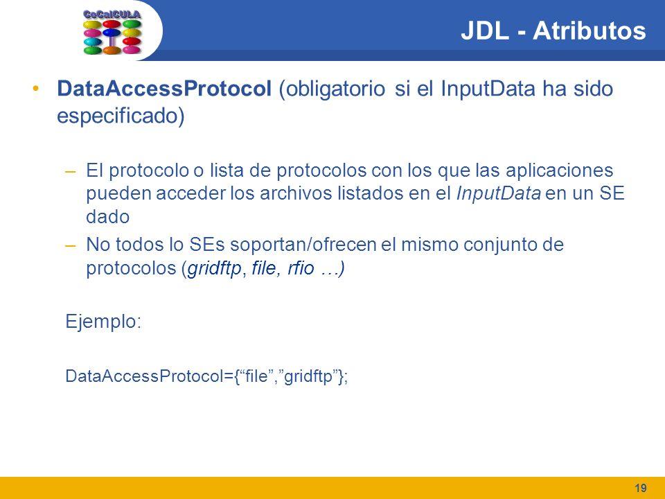 19 JDL - Atributos DataAccessProtocol (obligatorio si el InputData ha sido especificado) –El protocolo o lista de protocolos con los que las aplicaciones pueden acceder los archivos listados en el InputData en un SE dado –No todos lo SEs soportan/ofrecen el mismo conjunto de protocolos (gridftp, file, rfio …) Ejemplo: DataAccessProtocol={file,gridftp};