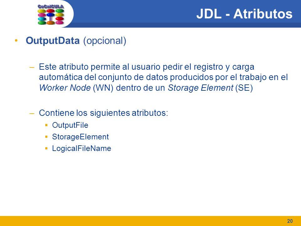 20 JDL - Atributos OutputData (opcional) –Este atributo permite al usuario pedir el registro y carga automática del conjunto de datos producidos por el trabajo en el Worker Node (WN) dentro de un Storage Element (SE) –Contiene los siguientes atributos: OutputFile StorageElement LogicalFileName
