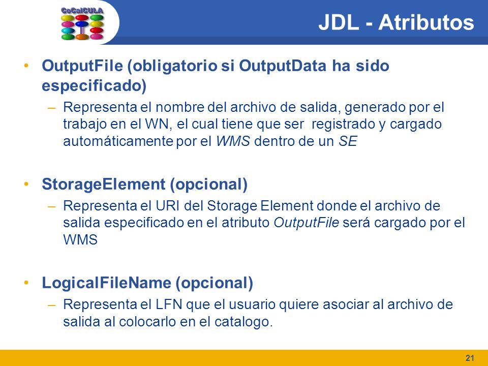 21 JDL - Atributos OutputFile (obligatorio si OutputData ha sido especificado) –Representa el nombre del archivo de salida, generado por el trabajo en el WN, el cual tiene que ser registrado y cargado automáticamente por el WMS dentro de un SE StorageElement (opcional) –Representa el URI del Storage Element donde el archivo de salida especificado en el atributo OutputFile será cargado por el WMS LogicalFileName (opcional) –Representa el LFN que el usuario quiere asociar al archivo de salida al colocarlo en el catalogo.