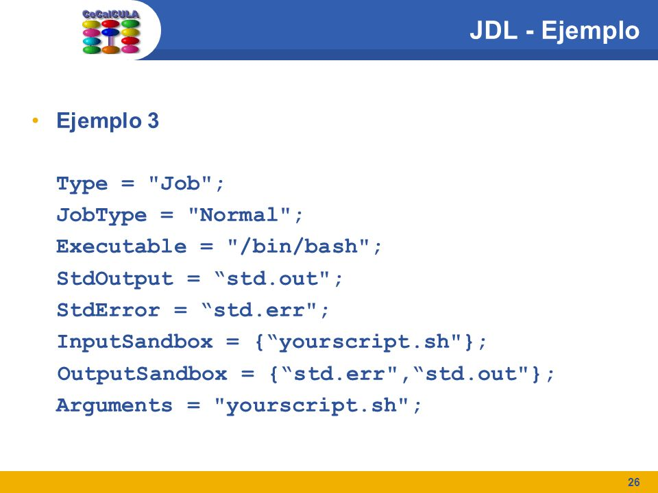 26 JDL - Ejemplo Ejemplo 3 Type = Job ; JobType = Normal ; Executable = /bin/bash ; StdOutput = std.out ; StdError = std.err ; InputSandbox = {yourscript.sh }; OutputSandbox = {std.err ,std.out }; Arguments = yourscript.sh ;