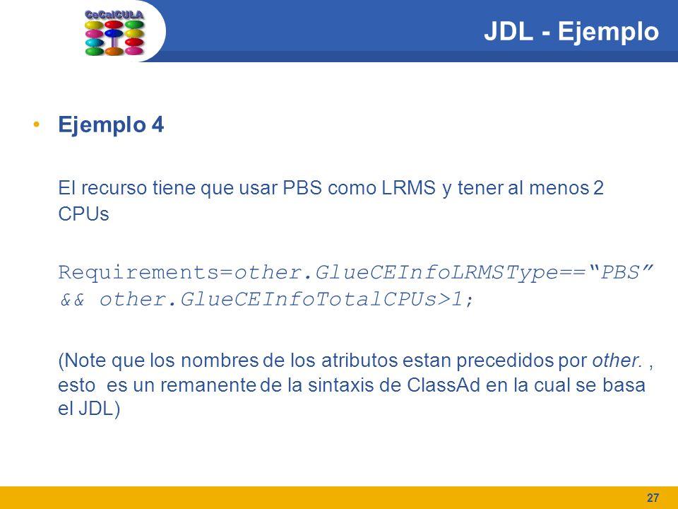27 JDL - Ejemplo Ejemplo 4 El recurso tiene que usar PBS como LRMS y tener al menos 2 CPUs Requirements=other.GlueCEInfoLRMSType==PBS && other.GlueCEInfoTotalCPUs>1 ; (Note que los nombres de los atributos estan precedidos por other., esto es un remanente de la sintaxis de ClassAd en la cual se basa el JDL)