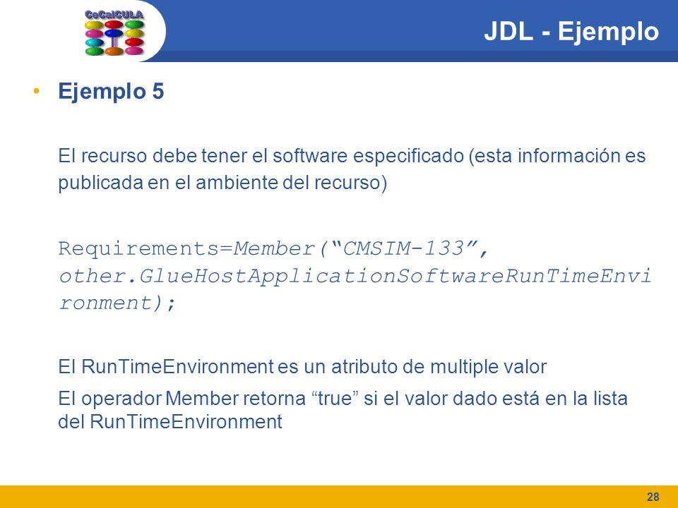 28 JDL - Ejemplo Ejemplo 5 El recurso debe tener el software especificado (esta información es publicada en el ambiente del recurso) Requirements=Member(CMSIM-133, other.GlueHostApplicationSoftwareRunTimeEnvi ronment); El RunTimeEnvironment es un atributo de multiple valor El operador Member retorna true si el valor dado está en la lista del RunTimeEnvironment