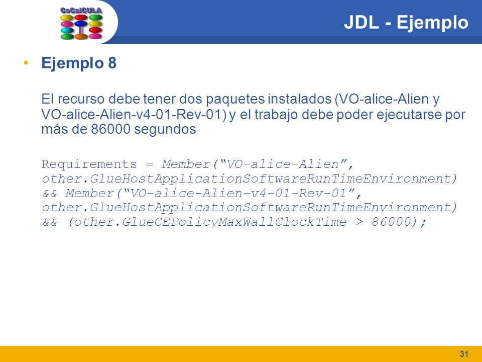 31 JDL - Ejemplo Ejemplo 8 El recurso debe tener dos paquetes instalados (VO-alice-Alien y VO-alice-Alien-v4-01-Rev-01) y el trabajo debe poder ejecutarse por más de 86000 segundos Requirements = Member(VO-alice-Alien, other.GlueHostApplicationSoftwareRunTimeEnvironment) && Member(VO-alice-Alien-v4-01-Rev-01, other.GlueHostApplicationSoftwareRunTimeEnvironment) && (other.GlueCEPolicyMaxWallClockTime > 86000);