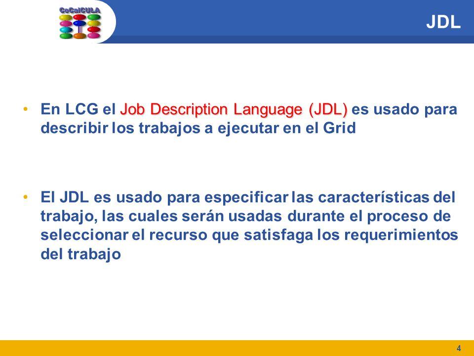 4 JDL Job Description Language (JDL)En LCG el Job Description Language (JDL) es usado para describir los trabajos a ejecutar en el Grid El JDL es usado para especificar las características del trabajo, las cuales serán usadas durante el proceso de seleccionar el recurso que satisfaga los requerimientos del trabajo