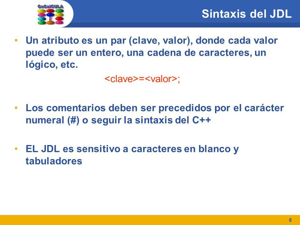 6 Sintaxis del JDL Un atributo es un par (clave, valor), donde cada valor puede ser un entero, una cadena de caracteres, un lógico, etc. = ; Los comen