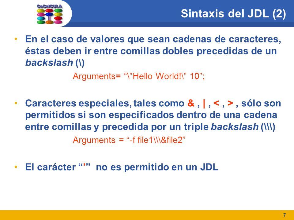 7 Sintaxis del JDL (2) En el caso de valores que sean cadenas de caracteres, éstas deben ir entre comillas dobles precedidas de un backslash (\) Arguments= \Hello World!\ 10; Caracteres especiales, tales como &, |,, sólo son permitidos si son especificados dentro de una cadena entre comillas y precedida por un triple backslash (\\) Arguments = -f file1\\&file2 El carácter no es permitido en un JDL