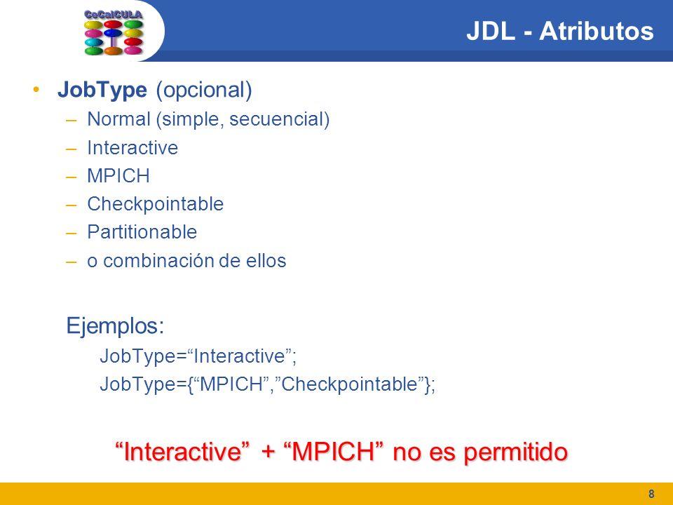 8 JDL - Atributos JobType (opcional) –Normal (simple, secuencial) –Interactive –MPICH –Checkpointable –Partitionable –o combinación de ellos Ejemplos: JobType=Interactive; JobType={MPICH,Checkpointable}; Interactive + MPICH no es permitido