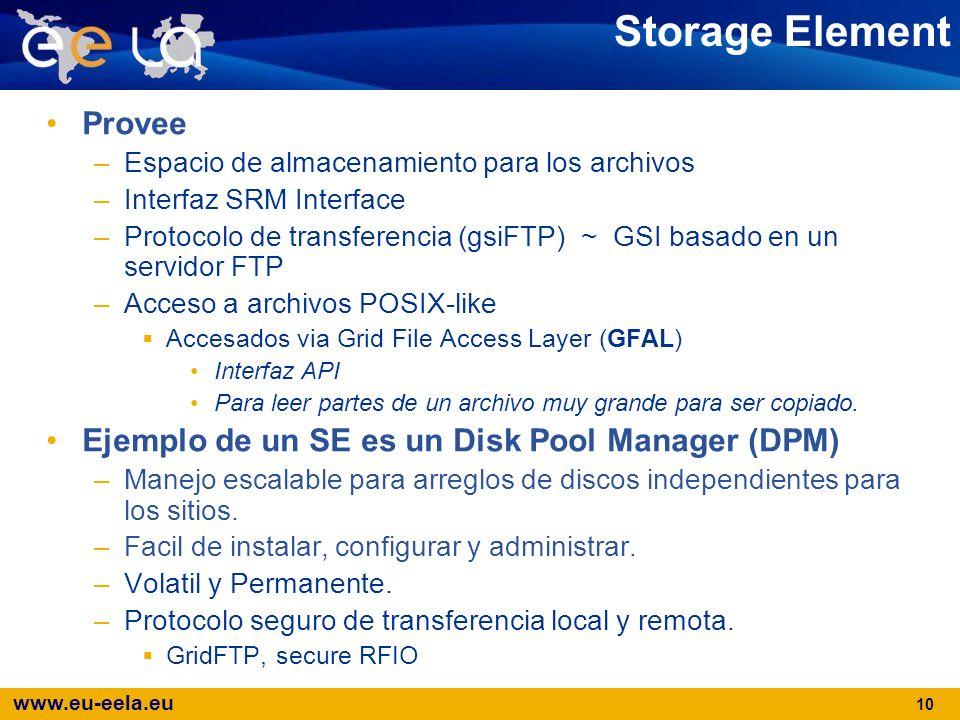 www.eu-eela.eu 10 Storage Element Provee –Espacio de almacenamiento para los archivos –Interfaz SRM Interface –Protocolo de transferencia (gsiFTP) ~ G