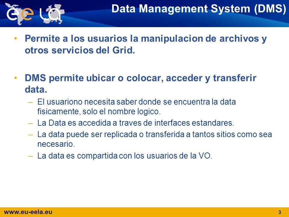 www.eu-eela.eu 3 Data Management System (DMS) Permite a los usuarios la manipulacion de archivos y otros servicios del Grid. DMS permite ubicar o colo