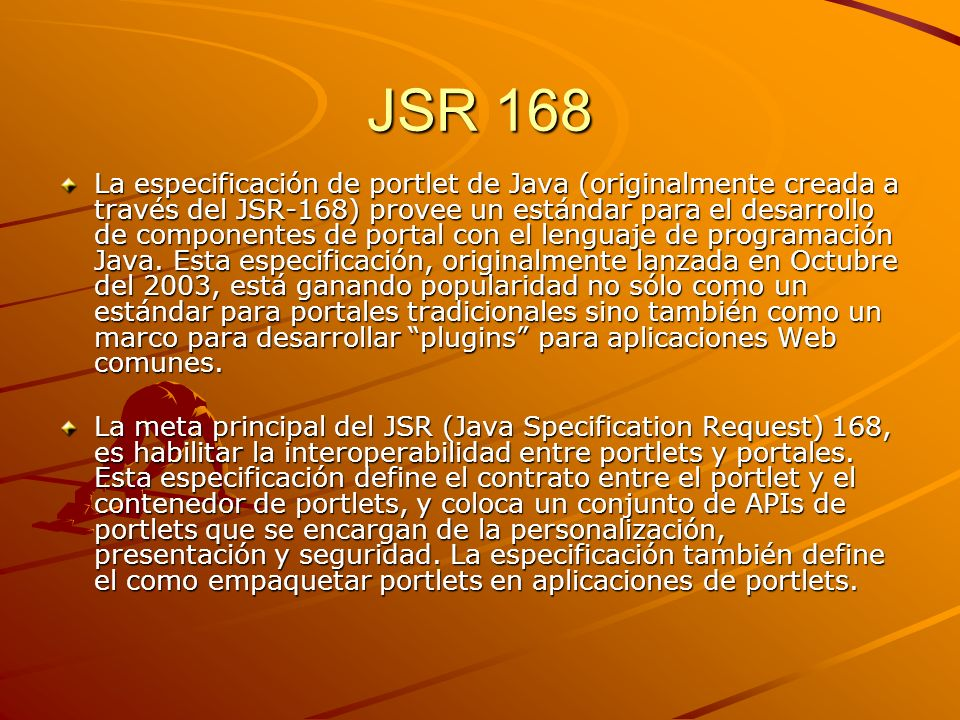 JSR 168 La especificación de portlet de Java (originalmente creada a través del JSR-168) provee un estándar para el desarrollo de componentes de porta