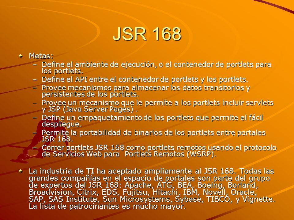 JSR 168 Metas: –Define el ambiente de ejecución, o el contenedor de portlets para los portlets. –Define el API entre el contenedor de portlets y los p