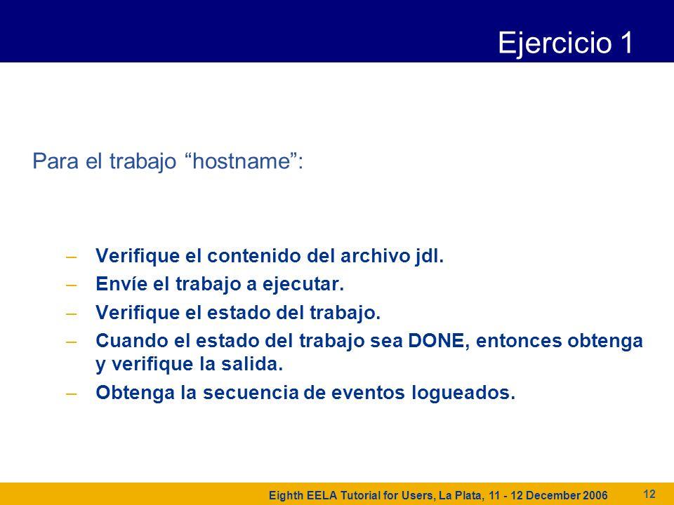 Eighth EELA Tutorial for Users, La Plata, 11 - 12 December 2006 12 Ejercicio 1 Para el trabajo hostname: –Verifique el contenido del archivo jdl.