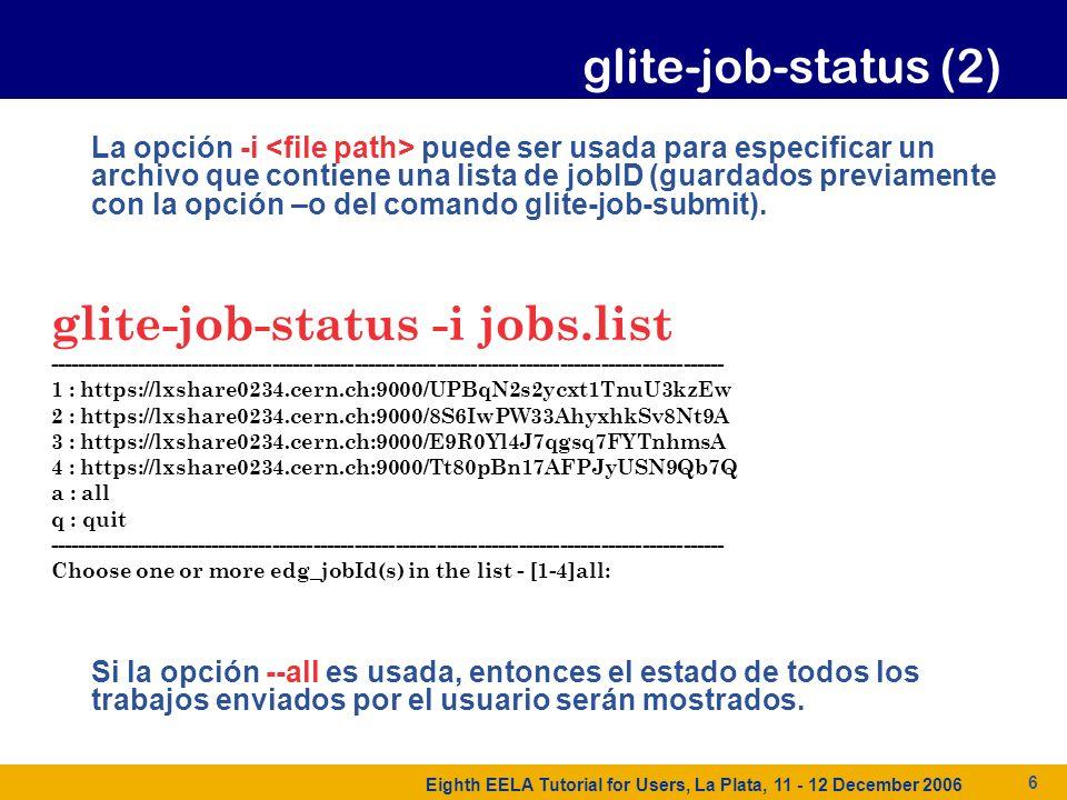 Eighth EELA Tutorial for Users, La Plata, 11 - 12 December 2006 6 La opción -i puede ser usada para especificar un archivo que contiene una lista de jobID (guardados previamente con la opción –o del comando glite-job-submit).