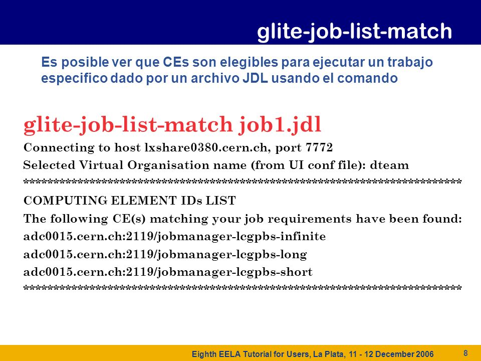 Eighth EELA Tutorial for Users, La Plata, 11 - 12 December 2006 8 Es posible ver que CEs son elegibles para ejecutar un trabajo especifico dado por un archivo JDL usando el comando glite-job-list-match job1.jdl Connecting to host lxshare0380.cern.ch, port 7772 Selected Virtual Organisation name (from UI conf file): dteam ************************************************************************* COMPUTING ELEMENT IDs LIST The following CE(s) matching your job requirements have been found: adc0015.cern.ch:2119/jobmanager-lcgpbs-infinite adc0015.cern.ch:2119/jobmanager-lcgpbs-long adc0015.cern.ch:2119/jobmanager-lcgpbs-short ************************************************************************* glite-job-list-match