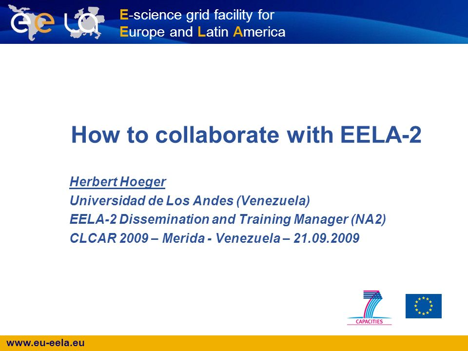 www.eu-eela.eu E-science grid facility for Europe and Latin America How to collaborate with EELA-2 Herbert Hoeger Universidad de Los Andes (Venezuela) EELA-2 Dissemination and Training Manager (NA2) CLCAR 2009 – Merida - Venezuela – 21.09.2009
