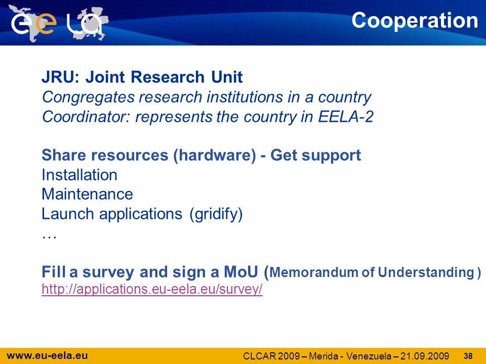 www.eu-eela.eu 38 Cooperation JRU: Joint Research Unit Congregates research institutions in a country Coordinator: represents the country in EELA-2 Share resources (hardware) - Get support Installation Maintenance Launch applications (gridify) … Fill a survey and sign a MoU ( Memorandum of Understanding ) http://applications.eu-eela.eu/survey/ http://applications.eu-eela.eu/survey/ CLCAR 2009 – Merida - Venezuela – 21.09.2009