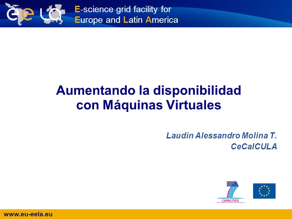 E-science grid facility for Europe and Latin America Aumentando la disponibilidad con Máquinas Virtuales Laudin Alessandro Molina T.