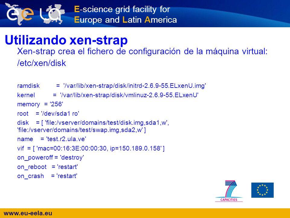 www.eu-eela.eu E-science grid facility for Europe and Latin America Utilizando xen-strap Xen-strap crea el fichero de configuración de la máquina virtual: /etc/xen/disk ramdisk = /var/lib/xen-strap/disk/initrd-2.6.9-55.ELxenU.img kernel = /var/lib/xen-strap/disk/vmlinuz-2.6.9-55.ELxenU memory = 256 root = /dev/sda1 ro disk = [ file:/vserver/domains/test/disk.img,sda1,w , file:/vserver/domains/test/swap.img,sda2,w ] name = test.r2.ula.ve vif = [ mac=00:16:3E:00:00:30, ip=150.189.0.158 ] on_poweroff = destroy on_reboot = restart on_crash = restart