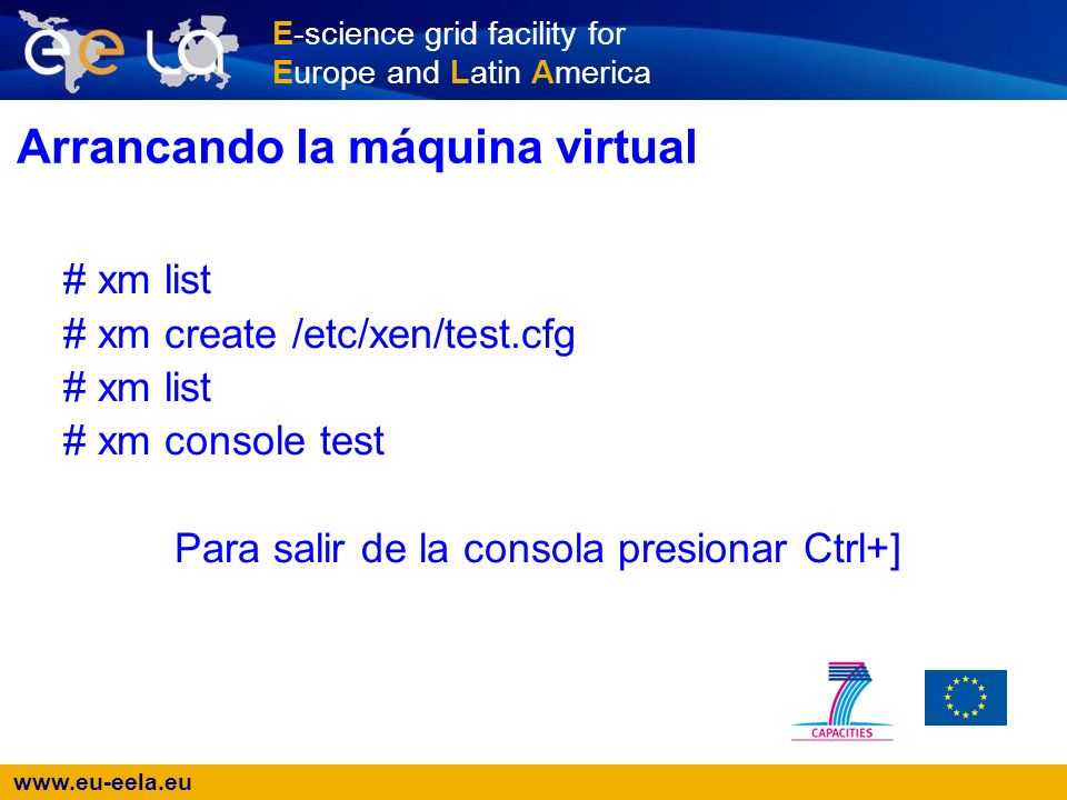 E-science grid facility for Europe and Latin America Arrancando la máquina virtual # xm list # xm create /etc/xen/test.cfg # xm list # xm console test Para salir de la consola presionar Ctrl+]