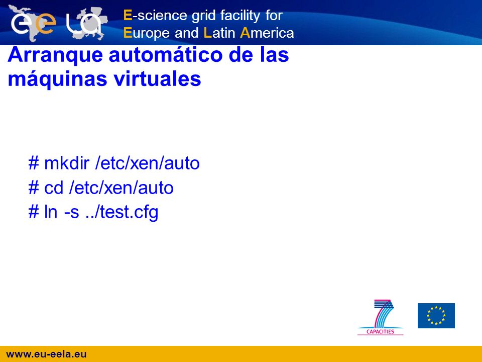 www.eu-eela.eu E-science grid facility for Europe and Latin America Arranque automático de las máquinas virtuales # mkdir /etc/xen/auto # cd /etc/xen/