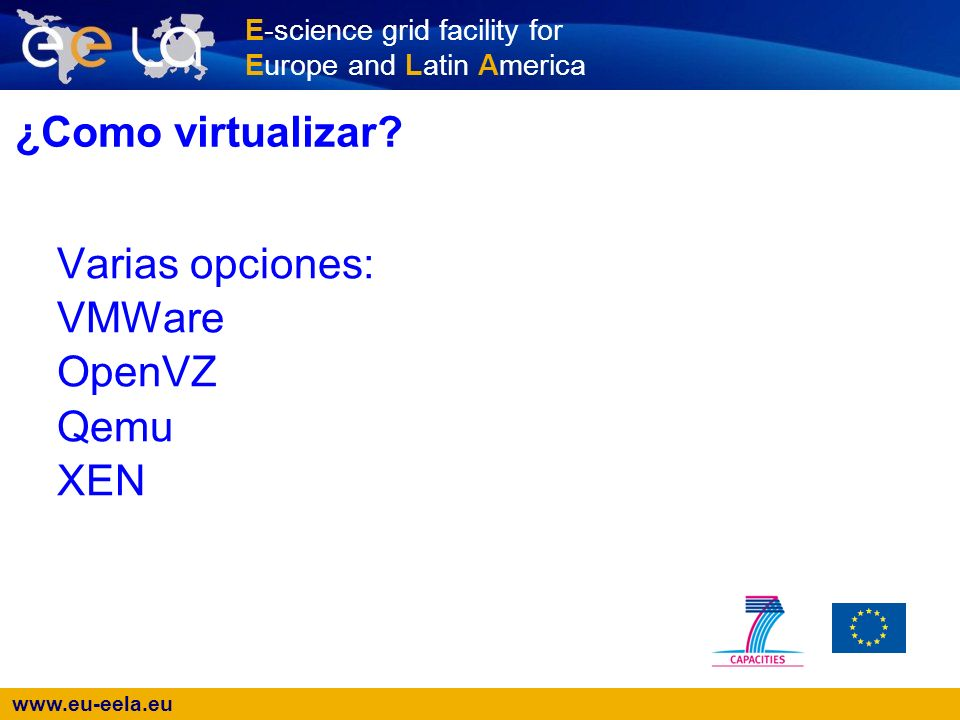 www.eu-eela.eu E-science grid facility for Europe and Latin America ¿Como virtualizar? Varias opciones: VMWare OpenVZ Qemu XEN