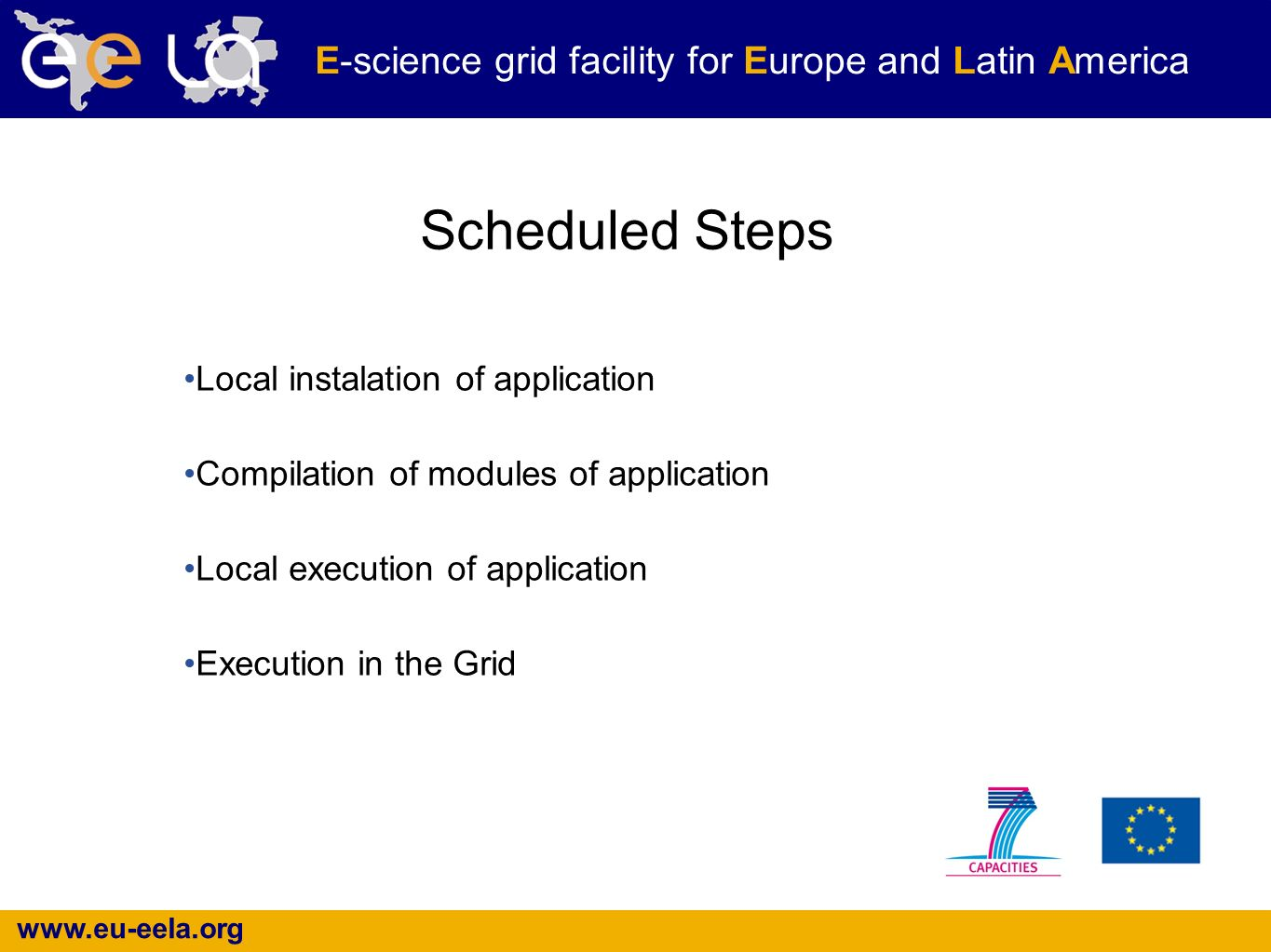 www.eu-eela.org E-science grid facility for Europe and Latin America Scheduled Steps Local instalation of application Compilation of modules of application Local execution of application Execution in the Grid